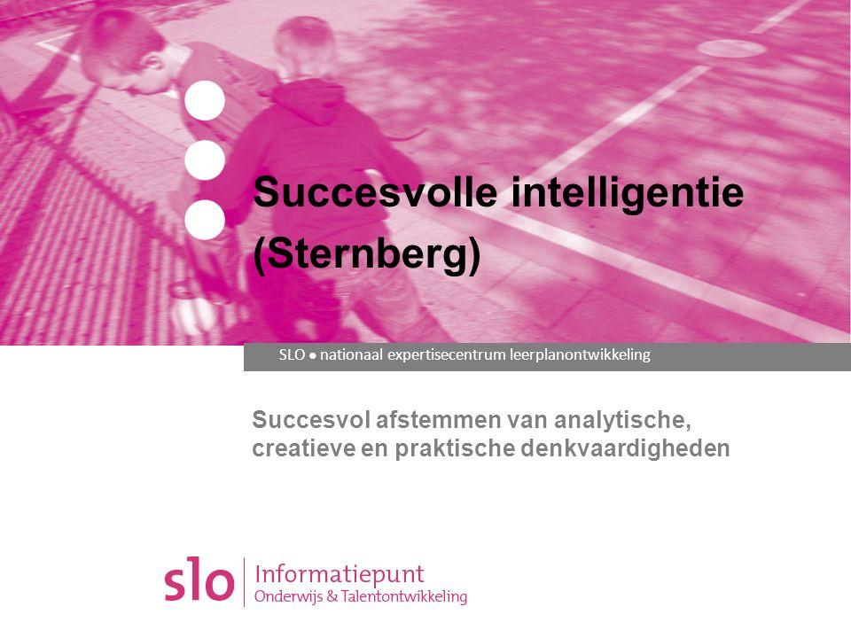 SLO ● nationaal expertisecentrum leerplanontwikkeling Succesvol afstemmen van analytische, creatieve en praktische denkvaardigheden Succesvolle intelligentie (Sternberg)