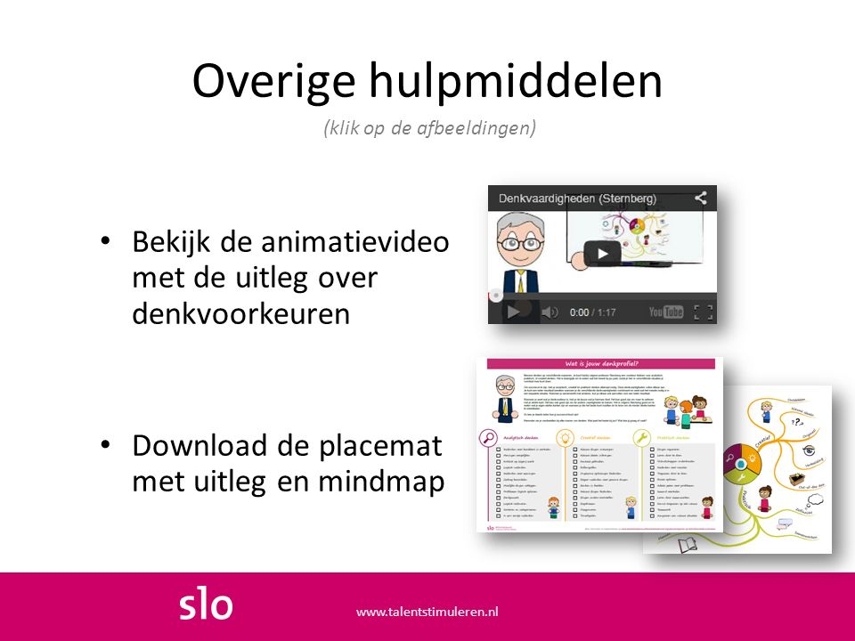 Overige hulpmiddelen Bekijk de animatievideo met de uitleg over denkvoorkeuren Download de placemat met uitleg en mindmap (klik op de afbeeldingen) www.talentstimuleren.nl