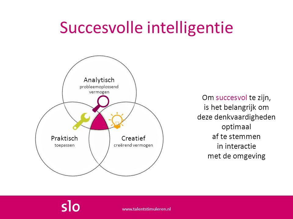 Succesvolle intelligentie Om succesvol te zijn, is het belangrijk om deze denkvaardigheden optimaal af te stemmen in interactie met de omgeving Analytisch probleemoplossend vermogen Creatief creërend vermogen Praktisch toepassen www.talentstimuleren.nl