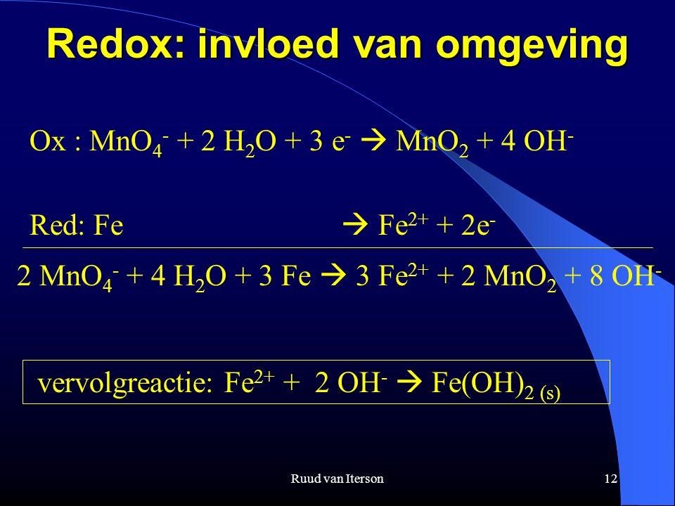 Ruud van Iterson12 Redox: invloed van omgeving Ox : MnO 4 - + 2 H 2 O + 3 e -  MnO 2 + 4 OH - Red: Fe  Fe 2+ + 2e - 2 MnO 4 - + 4 H 2 O + 3 Fe  3 Fe 2+ + 2 MnO 2 + 8 OH - vervolgreactie: Fe 2+ + 2 OH -  Fe(OH) 2 (s)