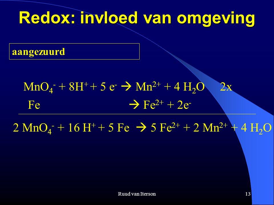 Ruud van Iterson13 Redox: invloed van omgeving aangezuurd MnO 4 - + 8H + + 5 e -  Mn 2+ + 4 H 2 O 2x Fe  Fe 2+ + 2e - 2 MnO 4 - + 16 H + + 5 Fe  5 Fe 2+ + 2 Mn 2+ + 4 H 2 O