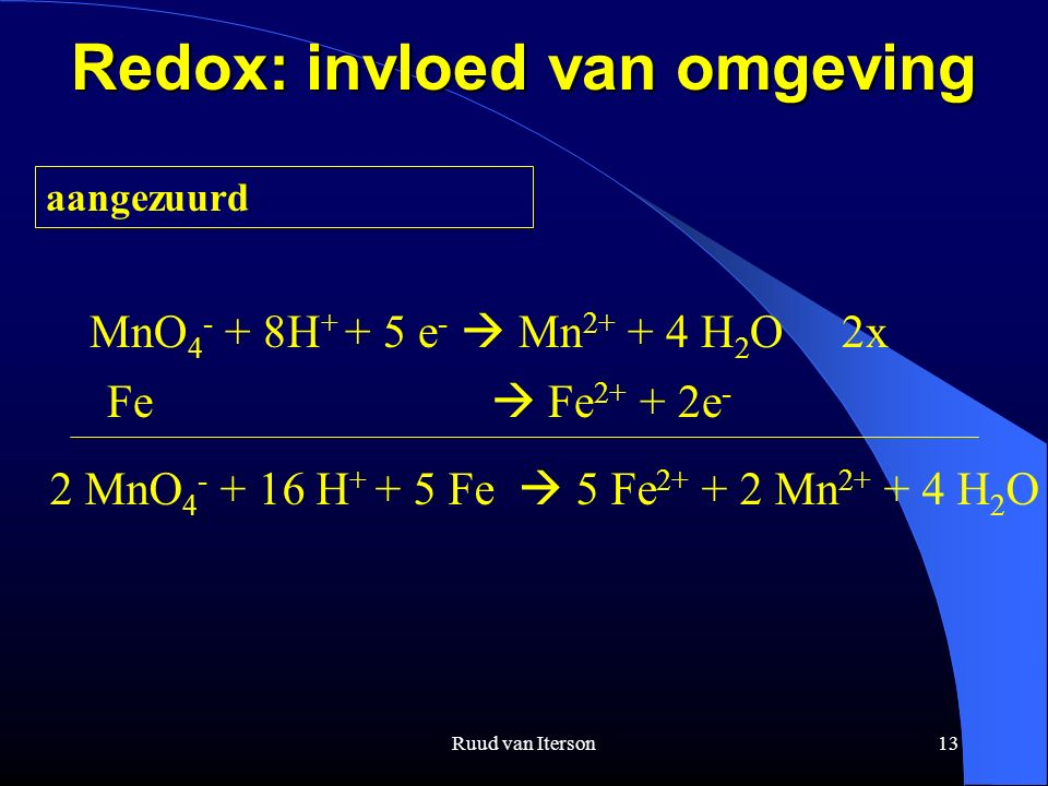Ruud van Iterson13 Redox: invloed van omgeving aangezuurd MnO 4 - + 8H + + 5 e -  Mn 2+ + 4 H 2 O 2x Fe  Fe 2+ + 2e - 2 MnO 4 - + 16 H + + 5 Fe  5