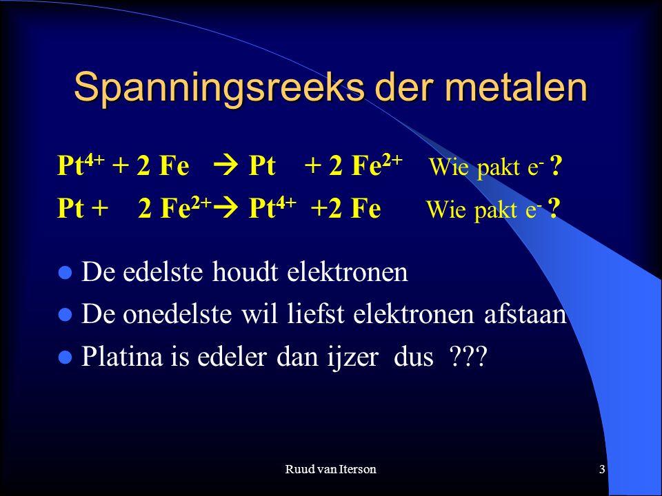 Ruud van Iterson3 Spanningsreeks der metalen Pt 4+ + 2 Fe  Pt + 2 Fe 2+ Wie pakt e - ? Pt + 2 Fe 2+  Pt 4+ +2 Fe Wie pakt e - ? De edelste houdt ele