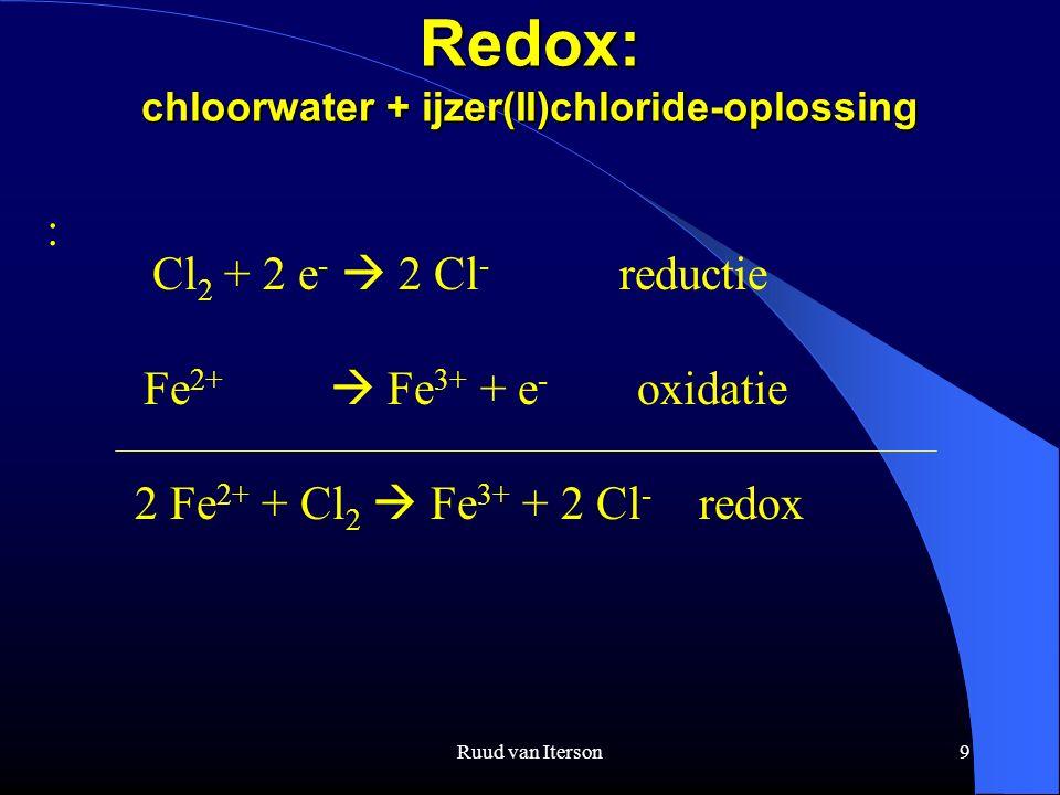 Ruud van Iterson9 Redox: chloorwater + ijzer(II)chloride-oplossing : 2 Fe 2+ + Cl 2  Fe 3+ + 2 Cl - redox Fe 2+  Fe 3+ + e - oxidatie Cl 2 + 2 e -  2 Cl - reductie