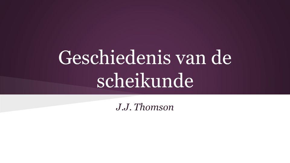 Geschiedenis van de scheikunde J.J. Thomson
