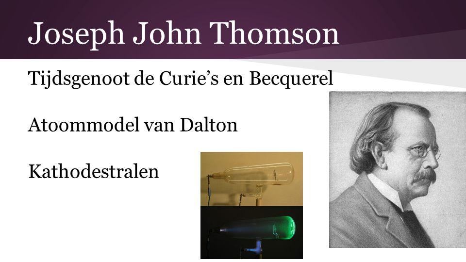 Joseph John Thomson Tijdsgenoot de Curie's en Becquerel Atoommodel van Dalton Kathodestralen