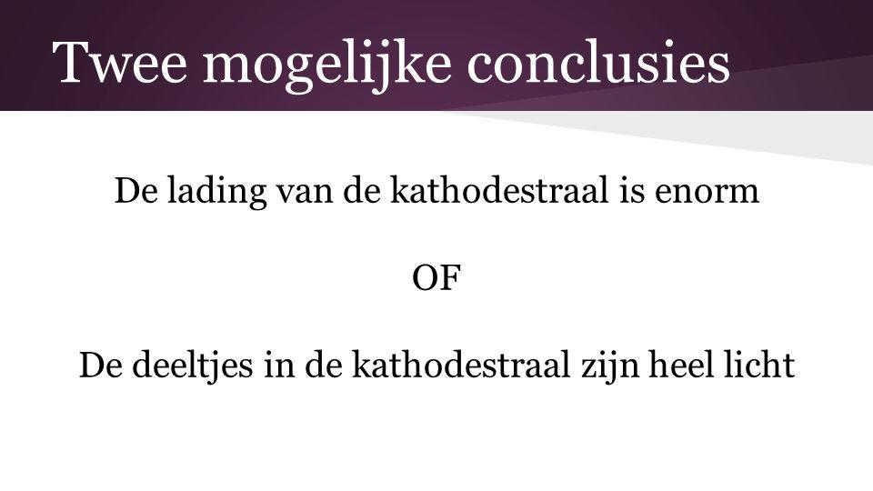 Twee mogelijke conclusies De lading van de kathodestraal is enorm OF De deeltjes in de kathodestraal zijn heel licht