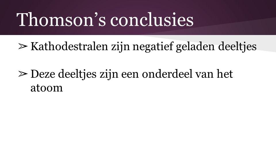 Thomson's conclusies ➢ Kathodestralen zijn negatief geladen deeltjes ➢ Deze deeltjes zijn een onderdeel van het atoom