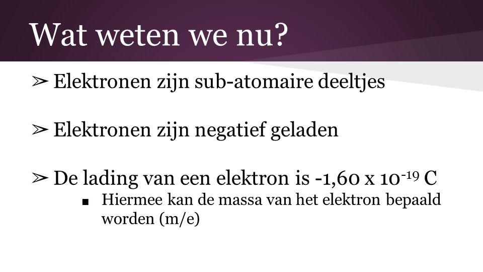 Wat weten we nu? ➢ Elektronen zijn sub-atomaire deeltjes ➢ Elektronen zijn negatief geladen ➢ De lading van een elektron is -1,60 x 10 -19 C ■ Hiermee