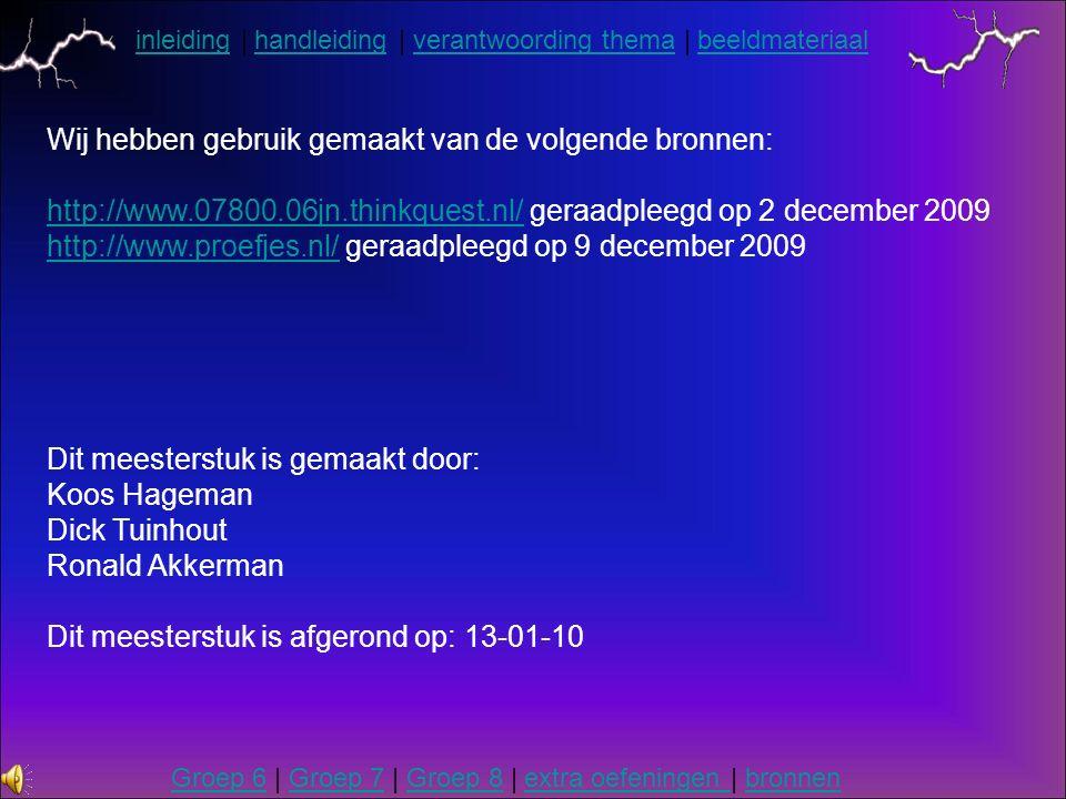 inleidinginleiding | handleiding | verantwoording thema | beeldmateriaalhandleidingverantwoording themabeeldmateriaal Groep 6Groep 6 | Groep 7 | Groep 8 | extra oefeningen | bronnenGroep 7Groep 8extra oefeningen bronnen Wij hebben gebruik gemaakt van de volgende bronnen: http://www.07800.06jn.thinkquest.nl/http://www.07800.06jn.thinkquest.nl/ geraadpleegd op 2 december 2009 http://www.proefjes.nl/http://www.proefjes.nl/ geraadpleegd op 9 december 2009 Dit meesterstuk is gemaakt door: Koos Hageman Dick Tuinhout Ronald Akkerman Dit meesterstuk is afgerond op: 13-01-10