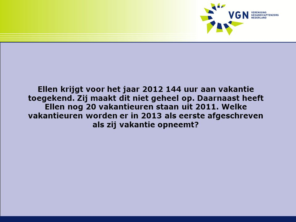 Ellen krijgt voor het jaar 2012 144 uur aan vakantie toegekend. Zij maakt dit niet geheel op. Daarnaast heeft Ellen nog 20 vakantieuren staan uit 2011