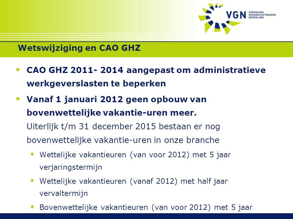 Wetswijziging en CAO GHZ  CAO GHZ 2011- 2014 aangepast om administratieve werkgeverslasten te beperken  Vanaf 1 januari 2012 geen opbouw van bovenwettelijke vakantie-uren meer.