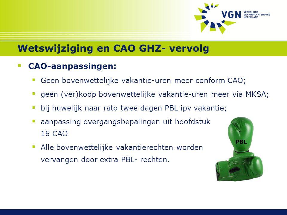 Wetswijziging en CAO GHZ- vervolg  CAO-aanpassingen:  Geen bovenwettelijke vakantie-uren meer conform CAO;  geen (ver)koop bovenwettelijke vakantie