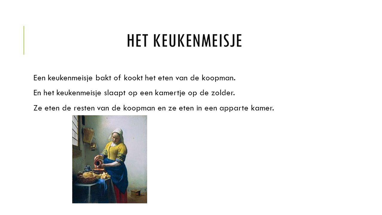HET KEUKENMEISJE Een keukenmeisje bakt of kookt het eten van de koopman.