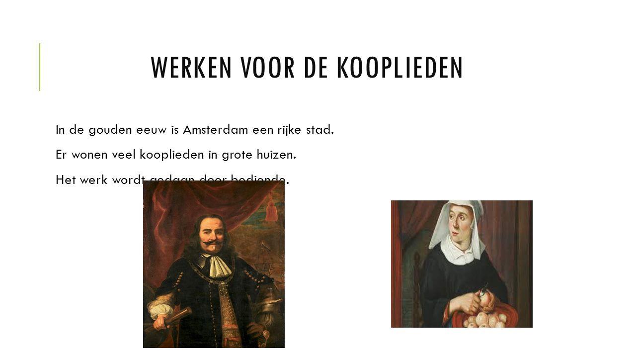 WERKEN VOOR DE KOOPLIEDEN In de gouden eeuw is Amsterdam een rijke stad.