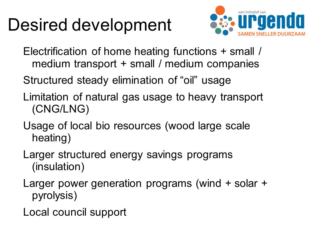 Desired development Electrification of home heating functions + small / medium transport + small / medium companies Structured steady elimination of oil usage Limitation of natural gas usage to heavy transport (CNG/LNG) Usage of local bio resources (wood large scale heating) Larger structured energy savings programs (insulation) Larger power generation programs (wind + solar + pyrolysis) Local council support