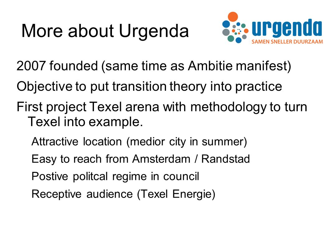 More about Urgenda 2007 founded (same time as Ambitie manifest) Objective to put transition theory into practice First project Texel arena with methodology to turn Texel into example.