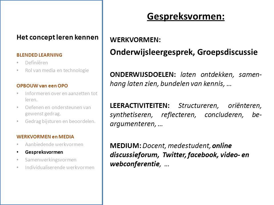 Het concept leren kennen Gespreksvormen: WERKVORMEN: Onderwijsleergesprek, Groepsdiscussie ONDERWIJSDOELEN: laten ontdekken, samen- hang laten zien, bundelen van kennis, … LEERACTIVITEITEN: Structureren, oriënteren, synthetiseren, reflecteren, concluderen, be- argumenteren, … MEDIUM: Docent, medestudent, online discussieforum, Twitter, facebook, video- en webconferentie, … BLENDED LEARNING Definiëren Rol van media en technologie OPBOUW van een OPO Informeren over en aanzetten tot leren.