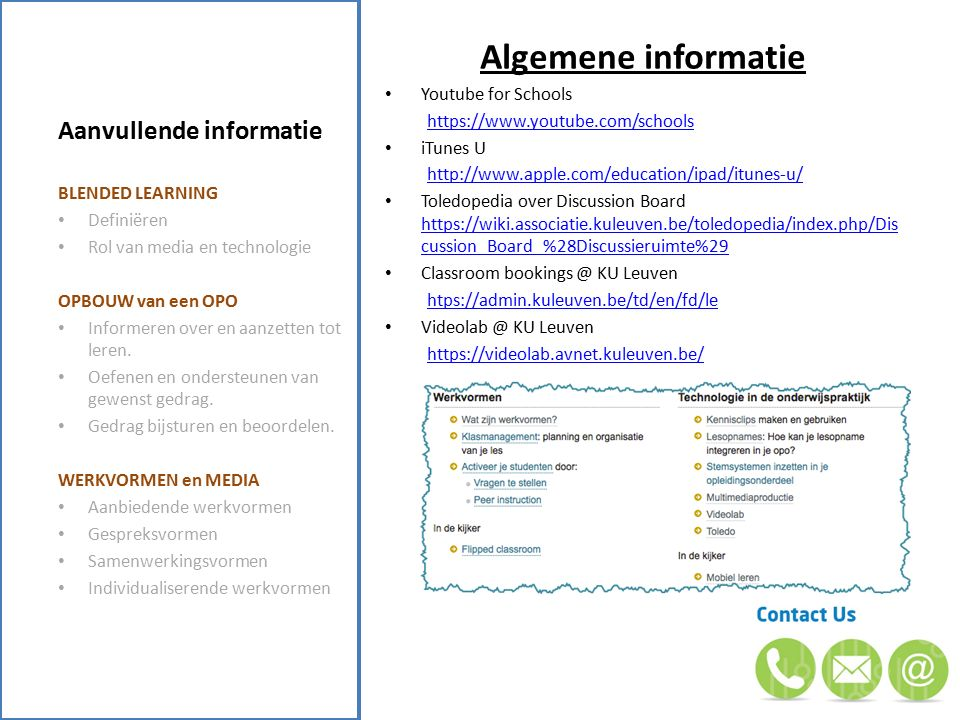 Aanvullende informatie Algemene informatie Youtube for Schools https://www.youtube.com/schools iTunes U http://www.apple.com/education/ipad/itunes-u/ Toledopedia over Discussion Board https://wiki.associatie.kuleuven.be/toledopedia/index.php/Dis cussion_Board_%28Discussieruimte%29 https://wiki.associatie.kuleuven.be/toledopedia/index.php/Dis cussion_Board_%28Discussieruimte%29 Classroom bookings @ KU Leuven htps://admin.kuleuven.be/td/en/fd/le Videolab @ KU Leuven https://videolab.avnet.kuleuven.be/ BLENDED LEARNING Definiëren Rol van media en technologie OPBOUW van een OPO Informeren over en aanzetten tot leren.