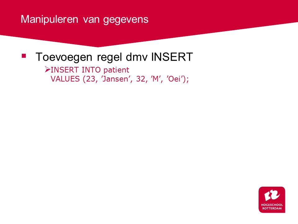 Manipuleren van gegevens  Toevoegen regel dmv INSERT  INSERT INTO patient VALUES (23, 'Jansen', 32, 'M', 'Oei');