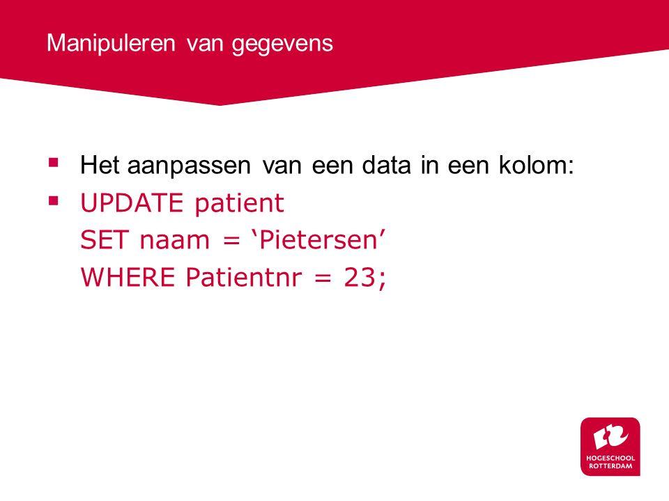 Manipuleren van gegevens  Het aanpassen van een data in een kolom:  UPDATE patient SET naam = 'Pietersen' WHERE Patientnr = 23;