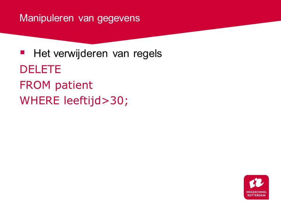 Manipuleren van gegevens  Het verwijderen van regels DELETE FROM patient WHERE leeftijd>30;