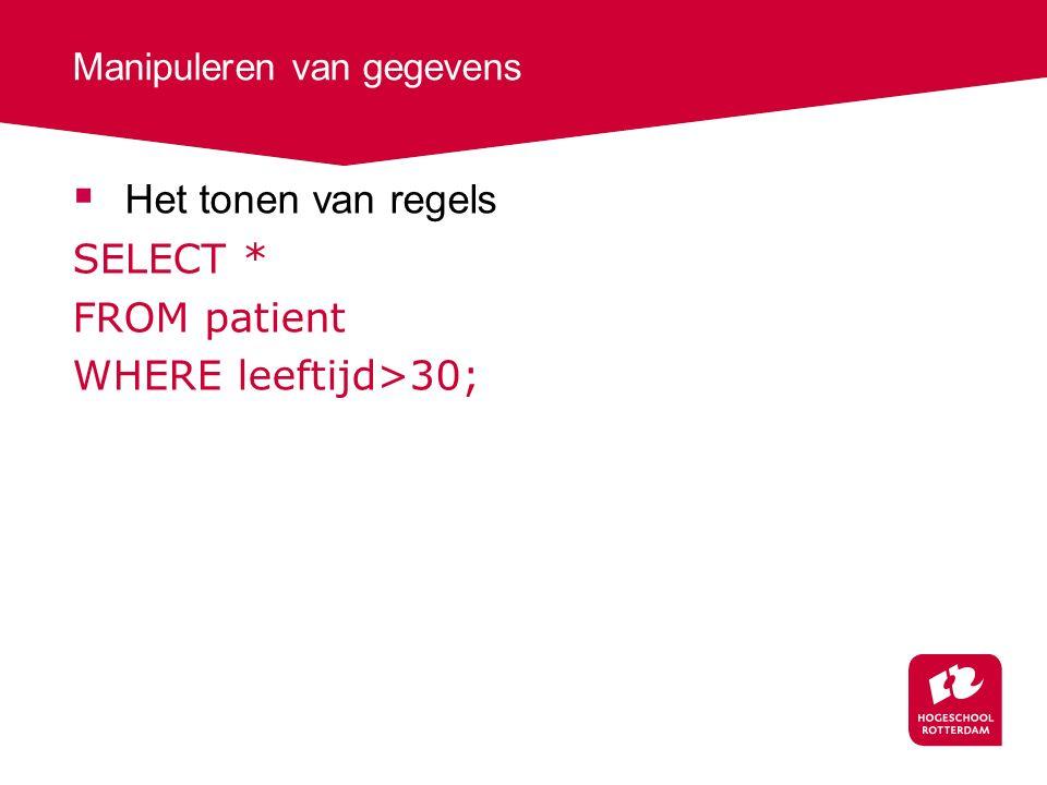 Manipuleren van gegevens  Het tonen van regels SELECT * FROM patient WHERE leeftijd>30;