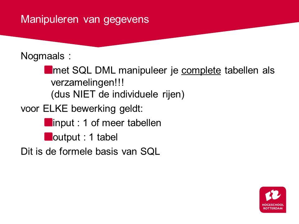 Manipuleren van gegevens Nogmaals : met SQL DML manipuleer je complete tabellen als verzamelingen!!.