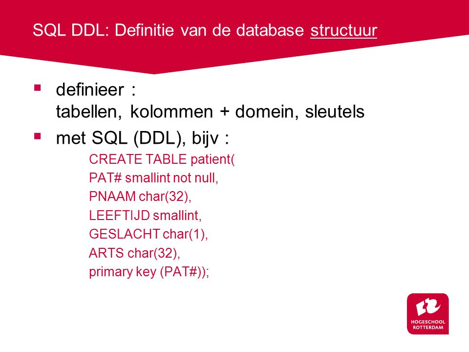 SQL DDL: Definitie van de database structuur  definieer : tabellen, kolommen + domein, sleutels  met SQL (DDL), bijv : CREATE TABLE patient( PAT# smallint not null, PNAAM char(32), LEEFTIJD smallint, GESLACHT char(1), ARTS char(32), primary key (PAT#));