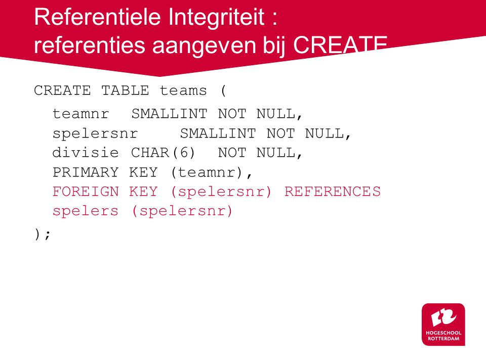CREATE TABLE teams ( teamnr SMALLINT NOT NULL, spelersnrSMALLINT NOT NULL, divisieCHAR(6) NOT NULL, PRIMARY KEY (teamnr), FOREIGN KEY (spelersnr) REFE