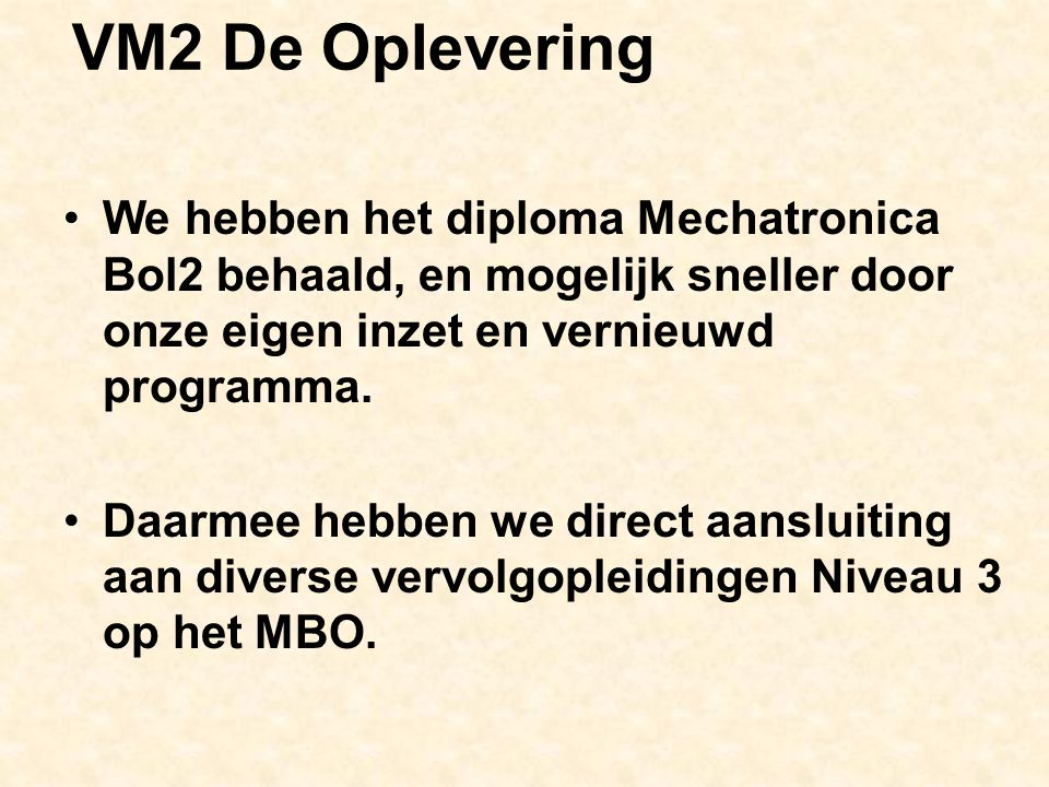VM2 De Oplevering We hebben het diploma Mechatronica Bol2 behaald, en mogelijk sneller door onze eigen inzet en vernieuwd programma.