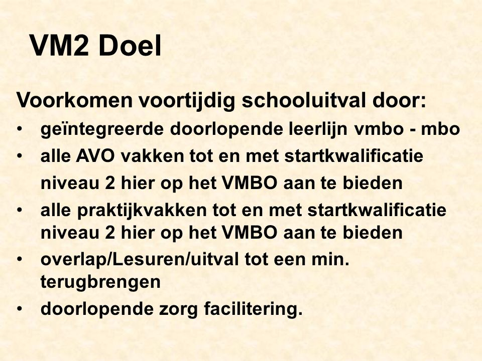 VM2 Doel Voorkomen voortijdig schooluitval door: geïntegreerde doorlopende leerlijn vmbo - mbo alle AVO vakken tot en met startkwalificatie niveau 2 hier op het VMBO aan te bieden alle praktijkvakken tot en met startkwalificatie niveau 2 hier op het VMBO aan te bieden overlap/Lesuren/uitval tot een min.