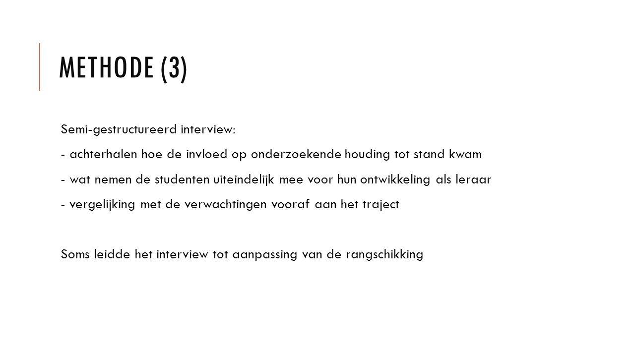 METHODE (3) Semi-gestructureerd interview: - achterhalen hoe de invloed op onderzoekende houding tot stand kwam - wat nemen de studenten uiteindelijk mee voor hun ontwikkeling als leraar - vergelijking met de verwachtingen vooraf aan het traject Soms leidde het interview tot aanpassing van de rangschikking