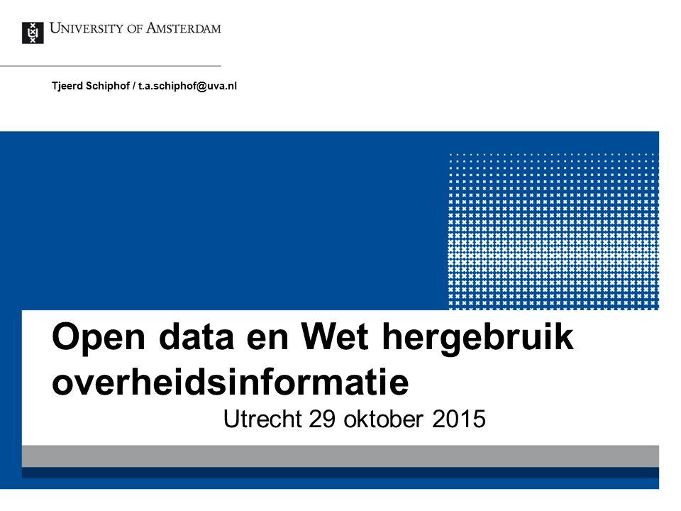 Open data en Wet hergebruik overheidsinformatie Utrecht 29 oktober 2015 Tjeerd Schiphof / t.a.schiphof@uva.nl