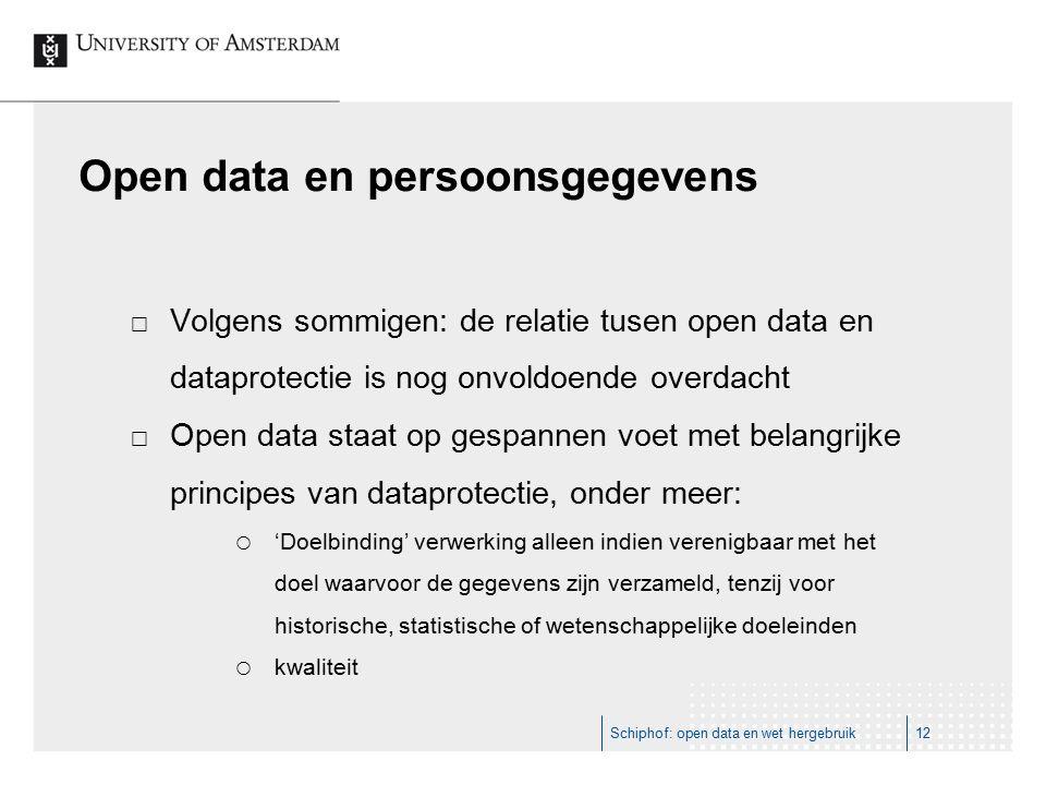 Open data en persoonsgegevens  Volgens sommigen: de relatie tusen open data en dataprotectie is nog onvoldoende overdacht  Open data staat op gespannen voet met belangrijke principes van dataprotectie, onder meer:  'Doelbinding' verwerking alleen indien verenigbaar met het doel waarvoor de gegevens zijn verzameld, tenzij voor historische, statistische of wetenschappelijke doeleinden  kwaliteit Schiphof: open data en wet hergebruik12