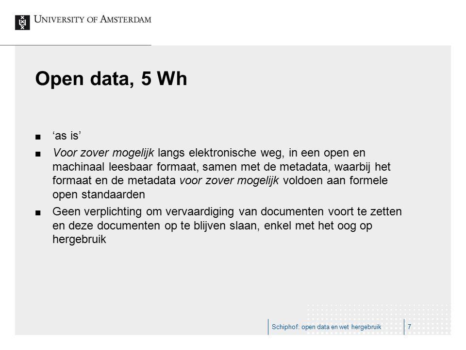 Open data, 5 Wh 'as is' Voor zover mogelijk langs elektronische weg, in een open en machinaal leesbaar formaat, samen met de metadata, waarbij het formaat en de metadata voor zover mogelijk voldoen aan formele open standaarden Geen verplichting om vervaardiging van documenten voort te zetten en deze documenten op te blijven slaan, enkel met het oog op hergebruik Schiphof: open data en wet hergebruik7