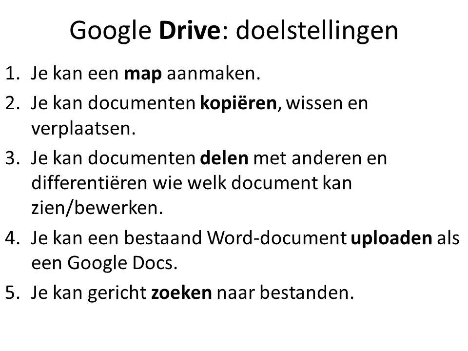 Google Drive: doelstellingen 1.Je kan een map aanmaken. 2.Je kan documenten kopiëren, wissen en verplaatsen. 3.Je kan documenten delen met anderen en