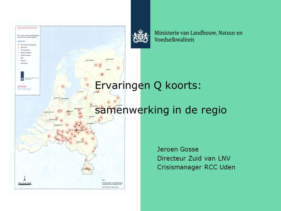 Ervaringen Q koorts: samenwerking in de regio Jeroen Gosse Directeur Zuid van LNV Crisismanager RCC Uden
