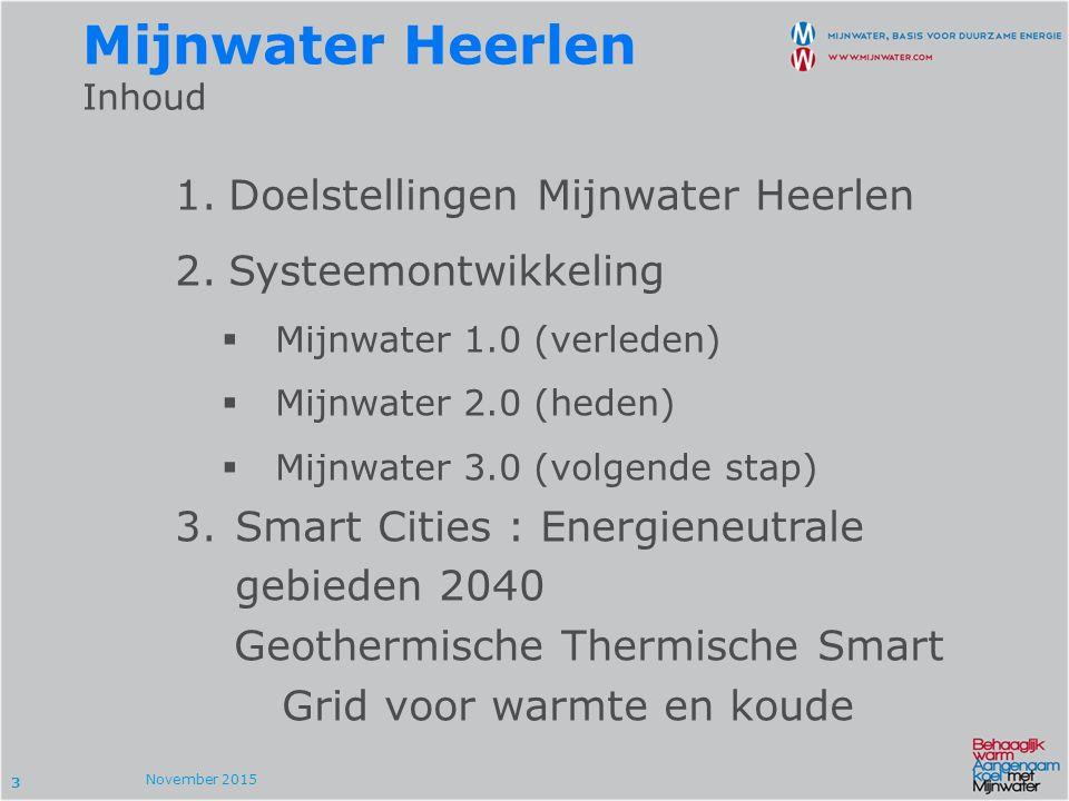 3 November 2015 1.Doelstellingen Mijnwater Heerlen 2.Systeemontwikkeling  Mijnwater 1.0 (verleden)  Mijnwater 2.0 (heden)  Mijnwater 3.0 (volgende stap) 3.Smart Cities : Energieneutrale gebieden 2040 Geothermische Thermische Smart Grid voor warmte en koude Mijnwater Heerlen Inhoud
