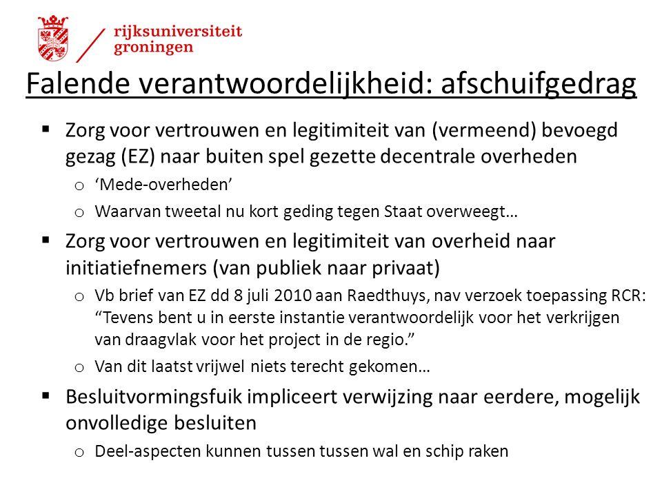 Falende verantwoordelijkheid: afschuifgedrag  Zorg voor vertrouwen en legitimiteit van (vermeend) bevoegd gezag (EZ) naar buiten spel gezette decentrale overheden o 'Mede-overheden' o Waarvan tweetal nu kort geding tegen Staat overweegt…  Zorg voor vertrouwen en legitimiteit van overheid naar initiatiefnemers (van publiek naar privaat) o Vb brief van EZ dd 8 juli 2010 aan Raedthuys, nav verzoek toepassing RCR: Tevens bent u in eerste instantie verantwoordelijk voor het verkrijgen van draagvlak voor het project in de regio. o Van dit laatst vrijwel niets terecht gekomen…  Besluitvormingsfuik impliceert verwijzing naar eerdere, mogelijk onvolledige besluiten o Deel-aspecten kunnen tussen tussen wal en schip raken 10