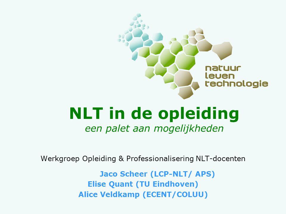 NLT in de opleiding een palet aan mogelijkheden Werkgroep Opleiding & Professionalisering NLT-docenten Jaco Scheer (LCP-NLT/ APS) Elise Quant (TU Eindhoven) Alice Veldkamp (ECENT/COLUU)