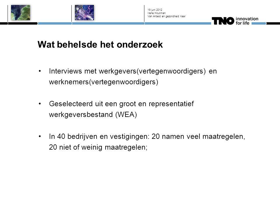 Wat behelsde het onderzoek 19 juni 2012 Interviews met werkgevers(vertegenwoordigers) en werknemers(vertegenwoordigers) Geselecteerd uit een groot en representatief werkgeversbestand (WEA) In 40 bedrijven en vestigingen: 20 namen veel maatregelen, 20 niet of weinig maatregelen; Irene Houtman Van Arbeid en gezondheid naar