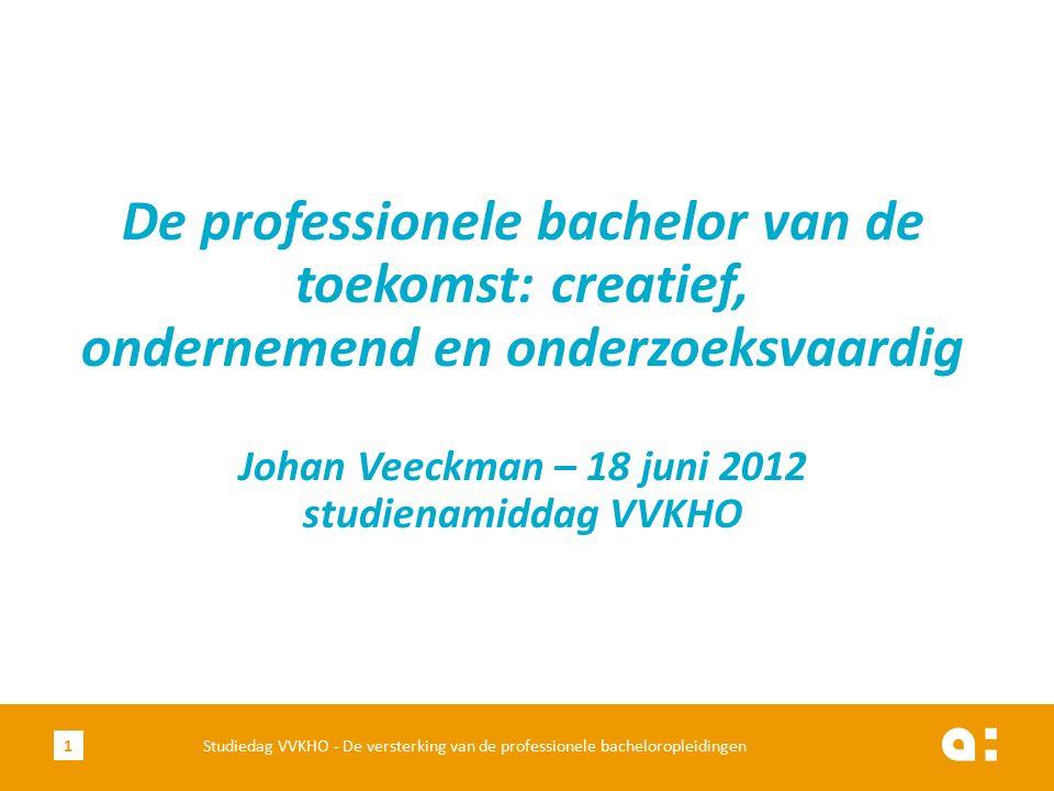 Studiedag VVKHO - De versterking van de professionele bacheloropleidingen De professionele bachelor van de toekomst: creatief, ondernemend en onderzoeksvaardig Johan Veeckman – 18 juni 2012 studienamiddag VVKHO 1