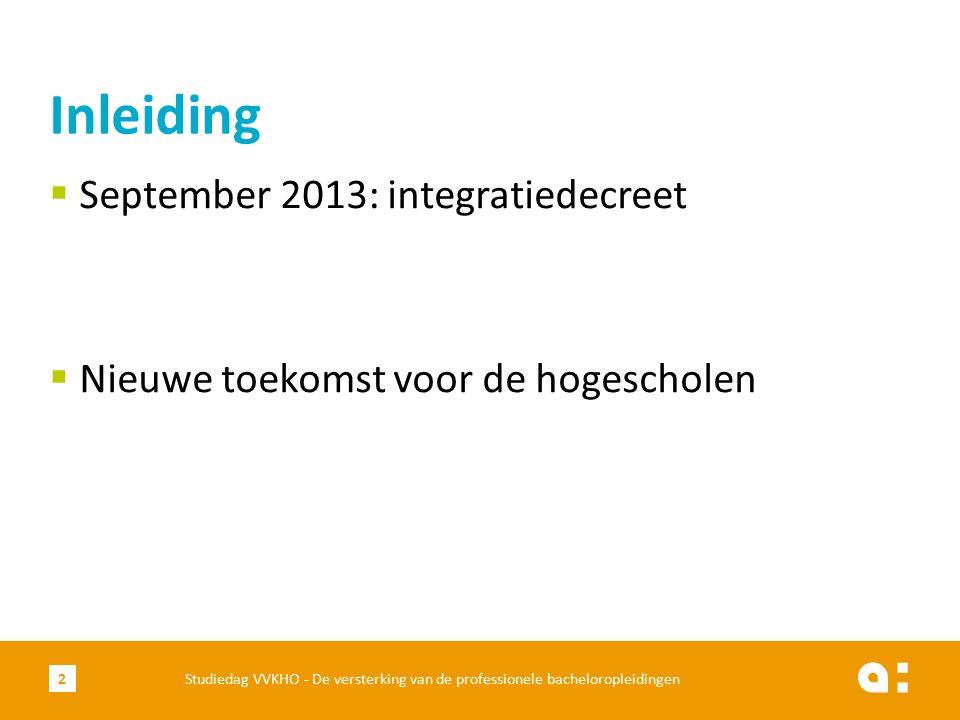  September 2013: integratiedecreet  Nieuwe toekomst voor de hogescholen Inleiding Studiedag VVKHO - De versterking van de professionele bacheloropleidingen2