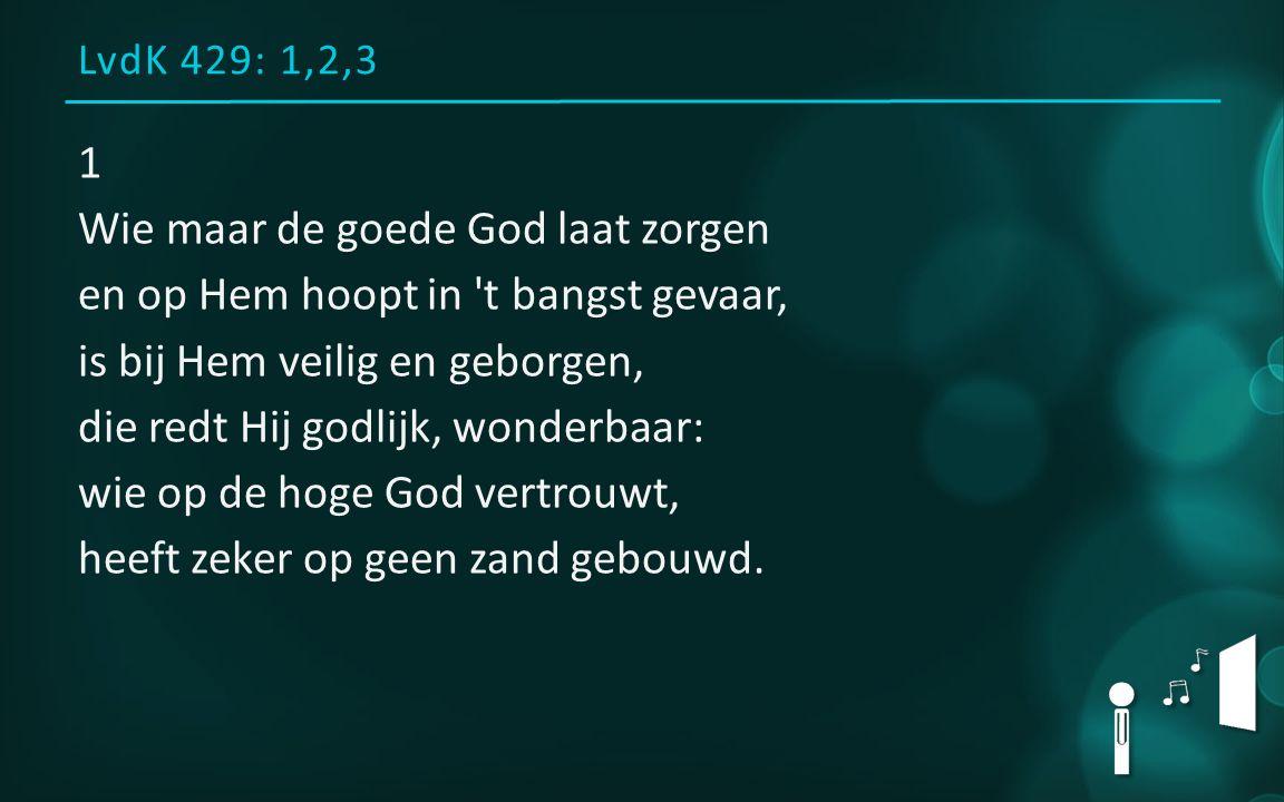 LvdK 429: 1,2,3 1 Wie maar de goede God laat zorgen en op Hem hoopt in 't bangst gevaar, is bij Hem veilig en geborgen, die redt Hij godlijk, wonderba