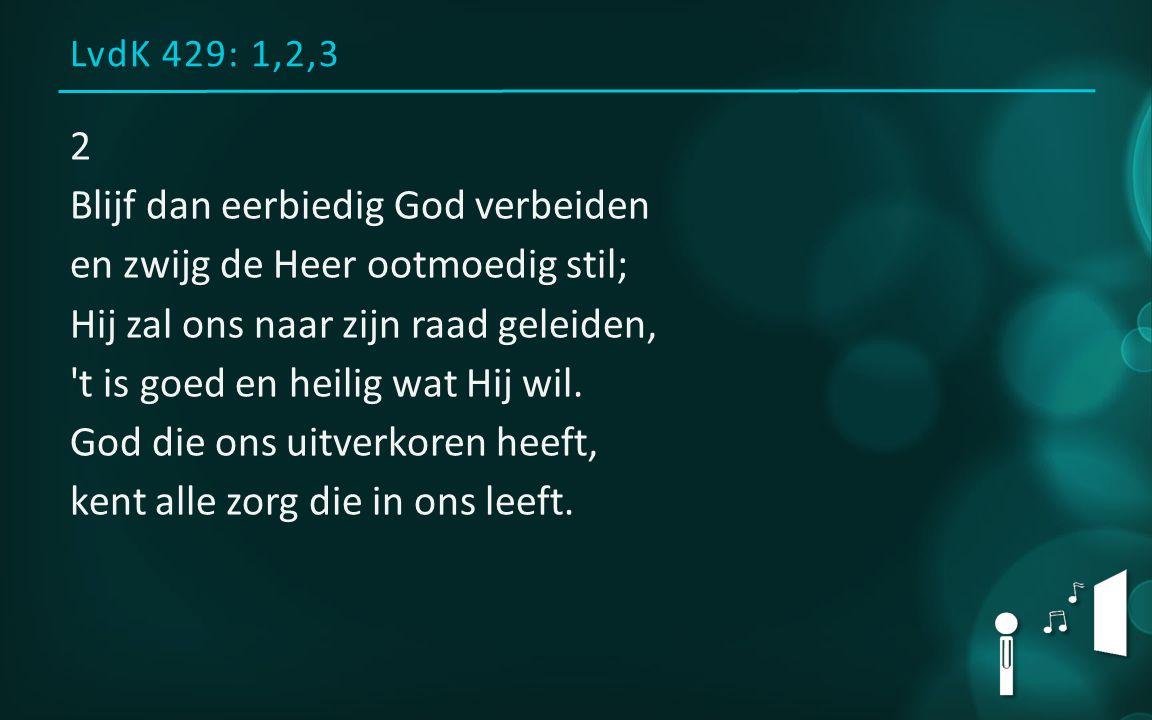 LvdK 429: 1,2,3 2 Blijf dan eerbiedig God verbeiden en zwijg de Heer ootmoedig stil; Hij zal ons naar zijn raad geleiden, 't is goed en heilig wat Hij