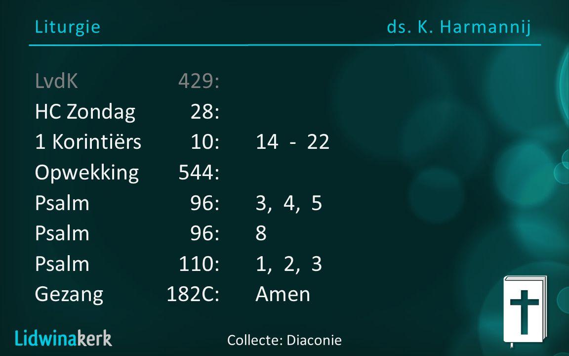 Liturgie ds. K. Harmannij Collecte: Diaconie LvdK429: HC Zondag28: 1 Korintiërs 10:14 - 22 Opwekking544: Psalm 96:3, 4, 5 Psalm 96:8 Psalm110:1, 2, 3