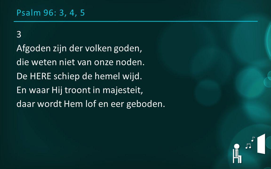 Psalm 96: 3, 4, 5 3 Afgoden zijn der volken goden, die weten niet van onze noden. De HERE schiep de hemel wijd. En waar Hij troont in majesteit, daar