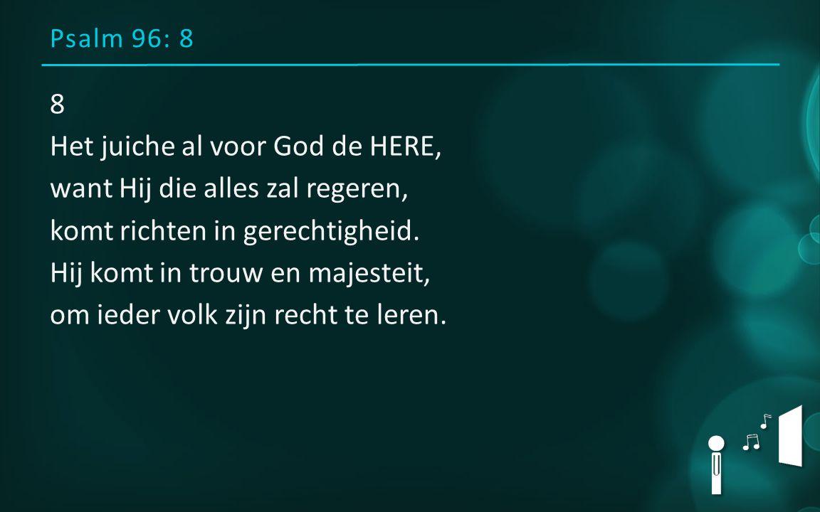 Psalm 96: 8 8 Het juiche al voor God de HERE, want Hij die alles zal regeren, komt richten in gerechtigheid. Hij komt in trouw en majesteit, om ieder