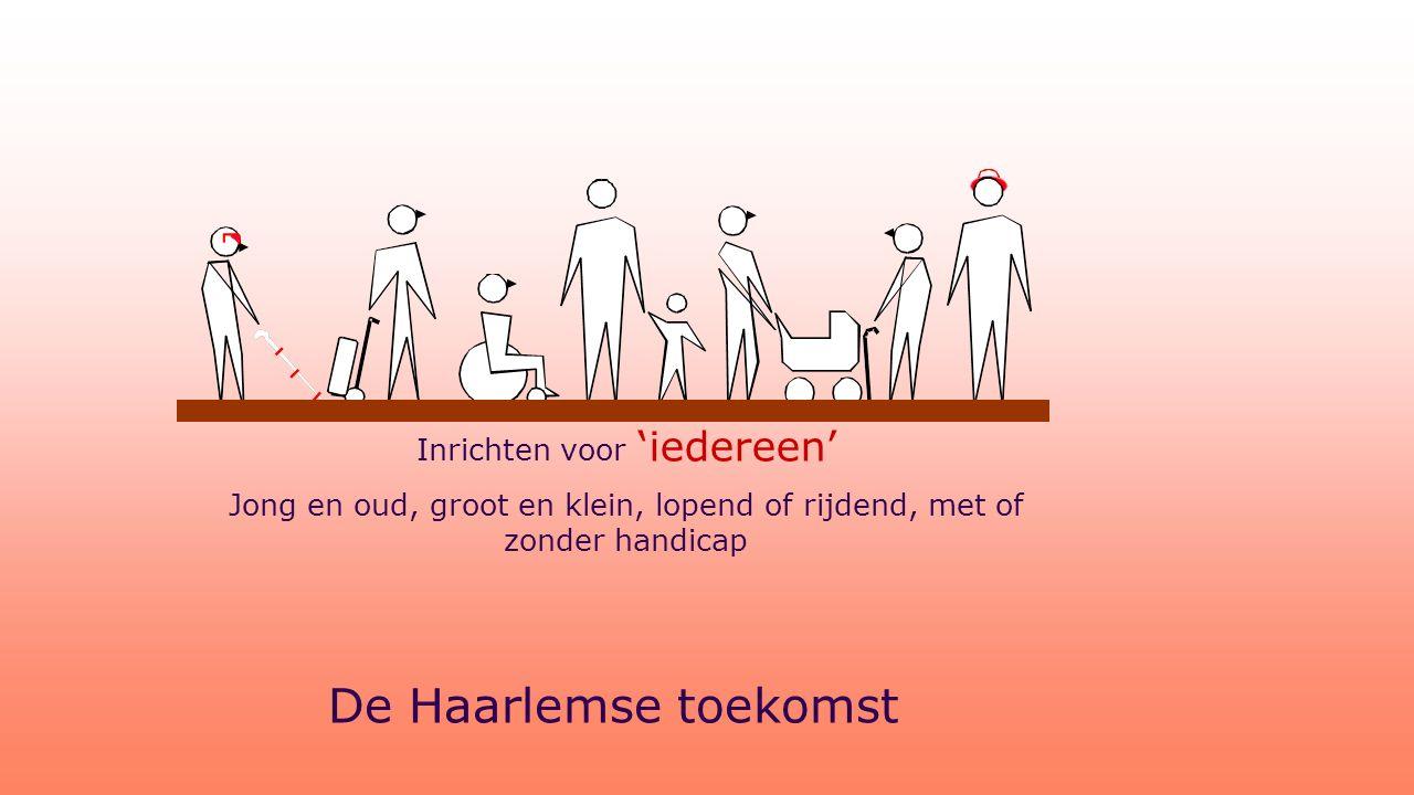 De Haarlemse toekomst Inrichten voor 'iedereen' Jong en oud, groot en klein, lopend of rijdend, met of zonder handicap